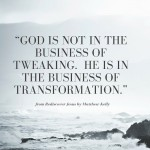 """""""God is not in the business of tweaking. He is in the business of transformation."""""""