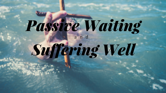 Passive Waiting and Suffering Well