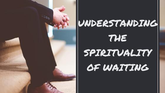 Understanding the Spirituality of Waiting