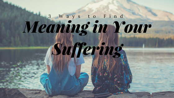 3 Ways to Find Meaning in Your Suffering