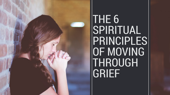 The 6 Spiritual Principles of Moving Through Grief