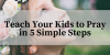Teach Your Kids to Pray in 5 Simple Steps